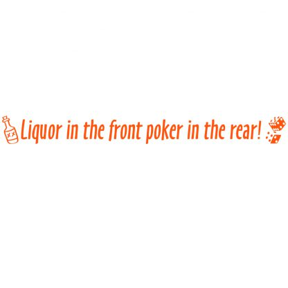 Liquor in the front poker in the rear